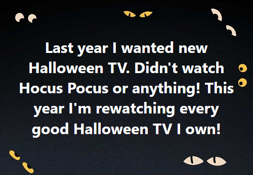 Last year I wanted new Halloween TV. Didn't watch Hocus Pocus or anything! This year I'm rewatching every good Halloween TV I own!