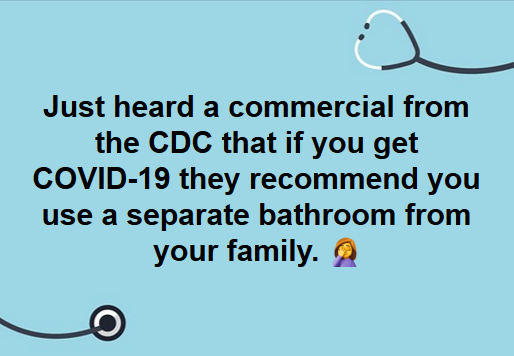 Just heard a commercial from the CDC that if you get COVID-19 they recommend you use a separate bathroom from your family. Facepalm emoji